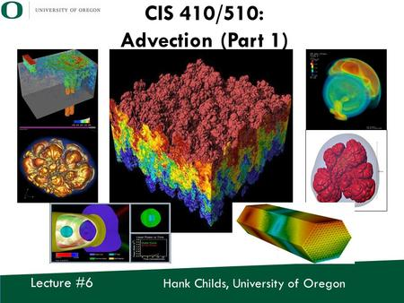 Hank Childs, University of Oregon Lecture #6 CIS 410/510: Advection (Part 1)
