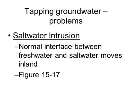 Tapping groundwater – problems Saltwater Intrusion –Normal interface between freshwater and saltwater moves inland –Figure 15-17.
