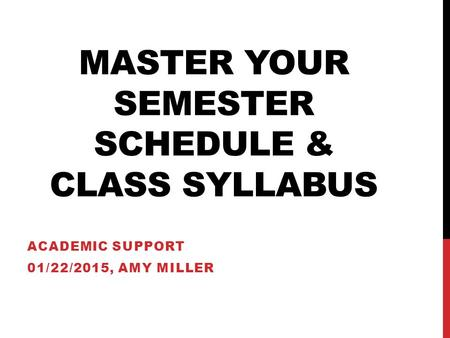 MASTER YOUR SEMESTER SCHEDULE & CLASS SYLLABUS ACADEMIC SUPPORT 01/22/2015, AMY MILLER.