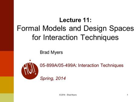 1 Lecture 11: Formal Models and Design Spaces for Interaction Techniques Brad Myers 05-899A/05-499A: Interaction Techniques Spring, 2014 © 2014 - Brad.