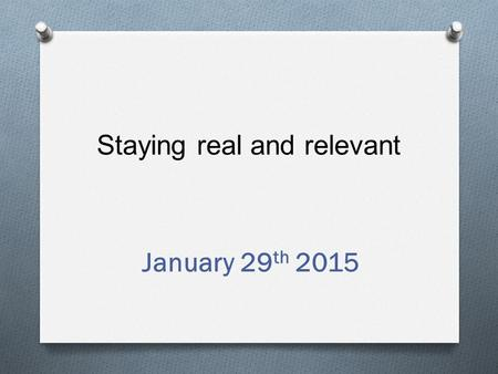 Staying real and relevant January 29 th 2015. In this session we will explore O Your identity as a teacher O Balancing the tensions O What's it all for?