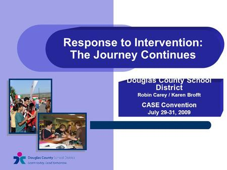 Response to Intervention: The Journey Continues Douglas County School District Robin Carey / Karen Brofft CASE Convention July 29-31, 2009.