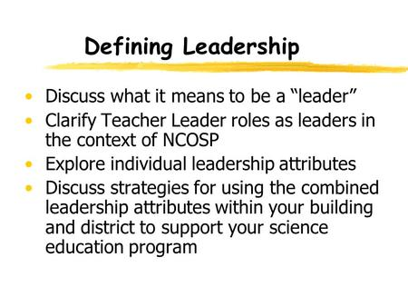 "Defining Leadership Discuss what it means to be a ""leader"" Clarify Teacher Leader roles as leaders in the context of NCOSP Explore individual leadership."