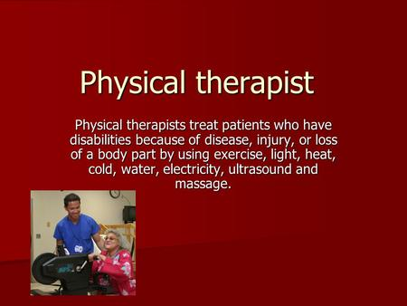 Physical therapist Physical therapists treat patients who have disabilities because of disease, injury, or loss of a body part by using exercise, light,