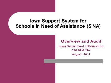 Iowa Support System for Schools in Need of Assistance (SINA) Overview and Audit Iowa Department of Education and AEA 267 August 2011.