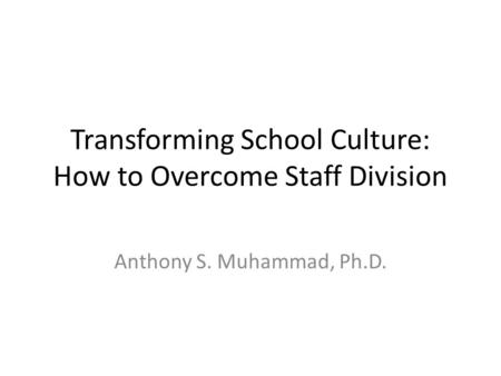 Transforming School Culture: How to Overcome Staff Division Anthony S. Muhammad, Ph.D.
