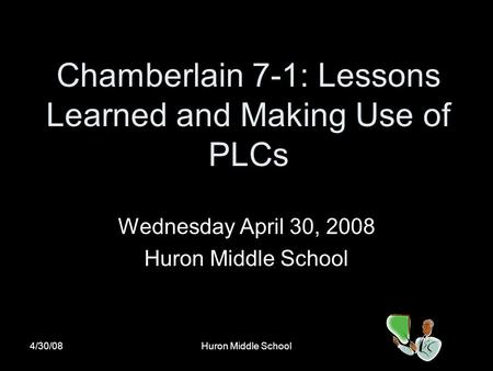 4/30/08Huron Middle School Chamberlain 7-1: Lessons Learned and Making Use of PLCs Wednesday April 30, 2008 Huron Middle School.