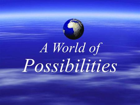 A World of Possibilities. A WORLD OF POSSIBILITIES Skills for Creating Happiness and Blessing Others.
