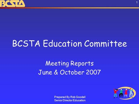 Prepared By Rob Goodall Senior Director Education 1 BCSTA Education Committee Meeting Reports June & October 2007.