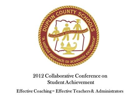 2012 Collaborative Conference on Student Achievement Effective Coaching = Effective Teachers & Administrators.