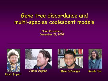 Gene tree discordance and multi-species coalescent models Noah Rosenberg December 21, 2007 James Degnan Randa Tao David Bryant Mike DeGiorgio.
