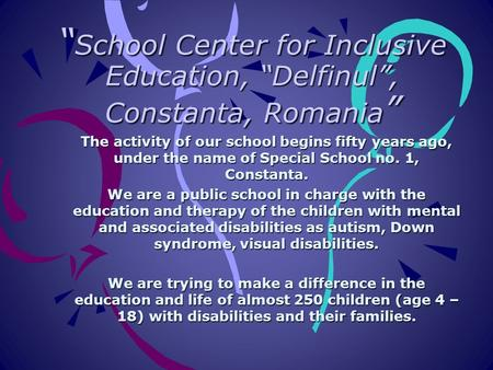""" School Center for Inclusive Education, ""Delfinul"", Constanta, Romania "" The activity of our school begins fifty years ago, under the name of Special."