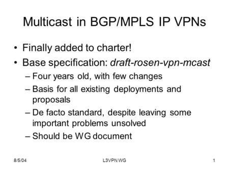 8/5/04L3VPN WG1 Multicast in BGP/MPLS IP VPNs Finally added to charter! Base specification: draft-rosen-vpn-mcast –Four years old, with few changes –Basis.