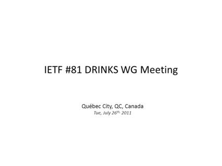IETF #81 DRINKS WG Meeting Québec City, QC, Canada Tue, July 26 th, 2011.