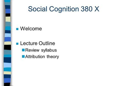 Social Cognition 380 X n Welcome n Lecture Outline nReview syllabus nAttribution theory.