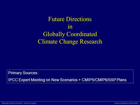 (Mt/Ag/EnSc/EnSt 404/504 - Global Change) Future Directions (for the AR5) Future Directions in Globally Coordinated Climate Change Research Primary Sources: