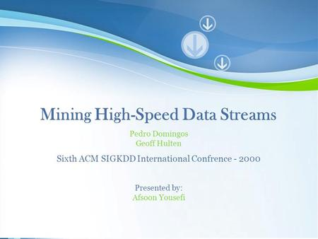 Powerpoint Templates 1 Mining High-Speed Data Streams Pedro Domingos Geoff Hulten Sixth ACM SIGKDD International Confrence - 2000 Presented by: Afsoon.