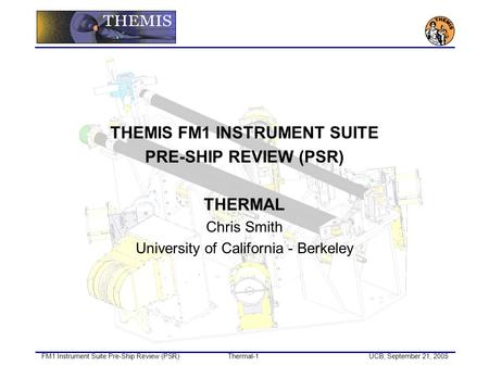 FM1 Instrument Suite Pre-Ship Review (PSR)Thermal-1UCB, September 21, 2005 THEMIS FM1 INSTRUMENT SUITE PRE-SHIP REVIEW (PSR) THERMAL Chris Smith University.