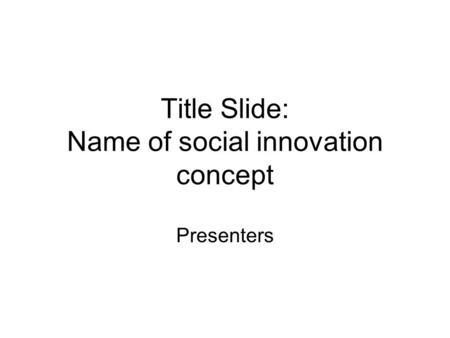Title Slide: Name of social innovation concept Presenters.