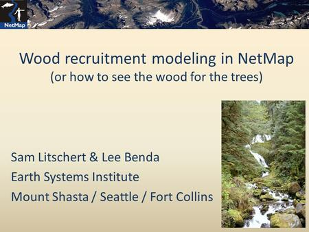 Wood recruitment modeling in NetMap (or how to see the wood for the trees) Sam Litschert & Lee Benda Earth Systems Institute Mount Shasta / Seattle / Fort.