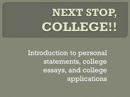 Introduction to personal statements, college essays, and college applications.