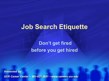 Job Search Etiquette Don't get fired before you get hired Presented by: UCR Career Center 951-827-3631 www.careers.ucr.edu.