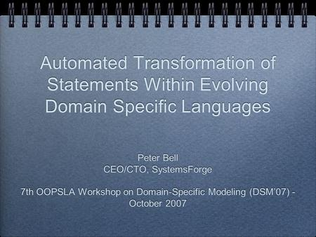 Automated Transformation of Statements Within Evolving Domain Specific Languages Peter Bell CEO/CTO, SystemsForge 7th OOPSLA Workshop on Domain-Specific.