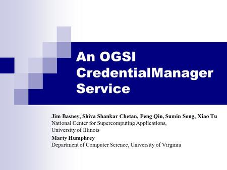 An OGSI CredentialManager Service Jim Basney, Shiva Shankar Chetan, Feng Qin, Sumin Song, Xiao Tu National Center for Supercomputing Applications, University.