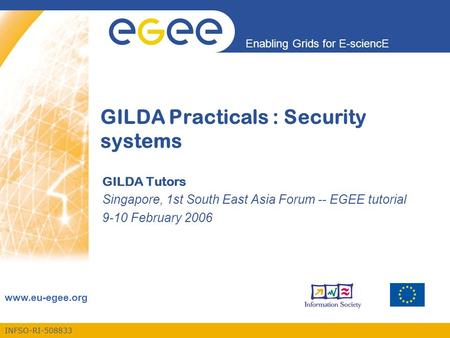 INFSO-RI-508833 Enabling Grids for E-sciencE www.eu-egee.org GILDA Practicals : Security systems GILDA Tutors Singapore, 1st South East Asia Forum -- EGEE.