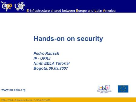 Www.eu-eela.org E-infrastructure shared between Europe and Latin America FP6−2004−Infrastructures−6-SSA-026409 Hands-on on security Pedro Rausch IF - UFRJ.