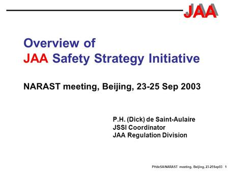 JAA PHdeSA/NARAST meeting, Beijing, 23-25Sep03 1 Overview of JAA Safety Strategy Initiative NARAST meeting, Beijing, 23-25 Sep 2003 P.H. (Dick) de Saint-Aulaire.