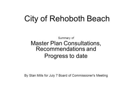 City of Rehoboth Beach Summary of Master Plan Consultations, Recommendations and Progress to date By Stan Mills for July 7 Board of Commissioner's Meeting.