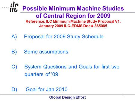 Global Design Effort 1 Possible Minimum Machine Studies of Central Region for 2009 Reference, ILC Minimum Machine Study Proposal V1, January 2009 ILC-EDMS.