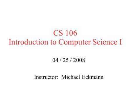 CS 106 Introduction to Computer Science I 04 / 25 / 2008 Instructor: Michael Eckmann.
