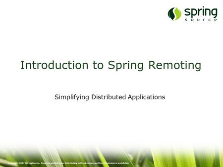 Copyright 2007 SpringSource. Copying, publishing or distributing without express written permission is prohibited. Introduction to Spring Remoting Simplifying.