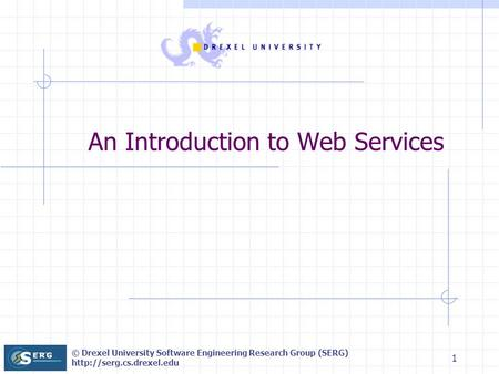 © Drexel University Software Engineering Research Group (SERG)  1 An Introduction to Web Services.
