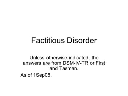 Factitious Disorder Unless otherwise indicated, the answers are from DSM-IV-TR or First and Tasman. As of 1Sep08.