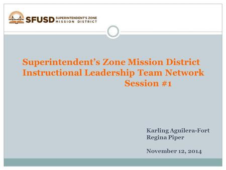Superintendent's Zone Mission District Instructional Leadership Team Network Session #1 Karling Aguilera-Fort Regina Piper November 12, 2014.