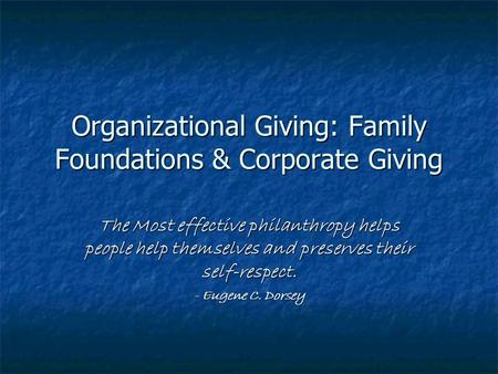Organizational Giving: Family Foundations & Corporate Giving The Most effective philanthropy helps people help themselves and preserves their self-respect.