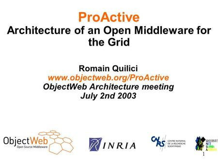 1 Romain Quilici www.objectweb.org/ProActive ObjectWeb Architecture meeting July 2nd 2003 ProActive Architecture of an Open Middleware for the Grid.
