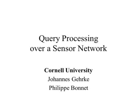 Query Processing over a Sensor Network Cornell University Johannes Gehrke Philippe Bonnet.