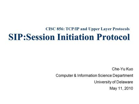 SIP:Session Initiation Protocol Che-Yu Kuo Computer & Information Science Department University of Delaware May 11, 2010 CISC 856: TCP/IP and Upper Layer.