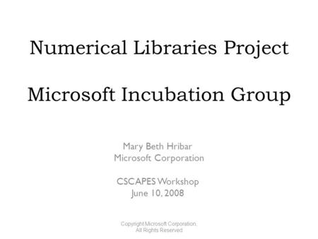 Numerical Libraries Project Microsoft Incubation Group Mary Beth Hribar Microsoft Corporation CSCAPES Workshop June 10, 2008 Copyright Microsoft Corporation,