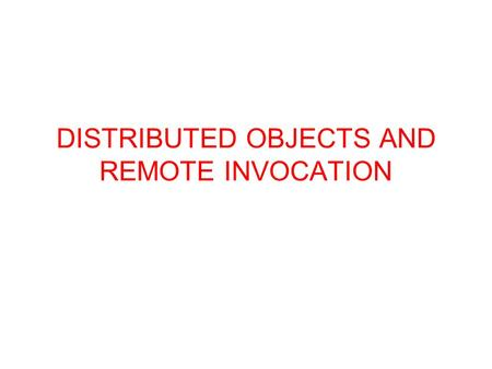 DISTRIBUTED OBJECTS AND REMOTE INVOCATION. Introduction This chapter is concerned with programming models for distributed applications... Familiar programming.