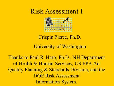 Risk Assessment 1 Thanks to Paul R. Harp, Ph.D., NH Department of Health & Human Services, US EPA Air Quality Planning & Standards Division, and the DOE.