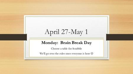 April 27-May 1 Monday: Brain Break Day Choose a table for Scrabble We'll go over the rules once everyone is here.