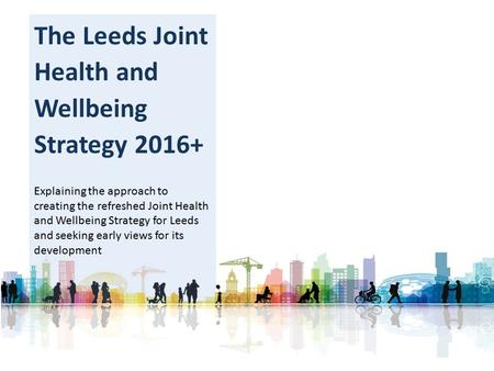 The Leeds Joint Health and Wellbeing Strategy 2016+ Explaining the approach to creating the refreshed Joint Health and Wellbeing Strategy for Leeds and.