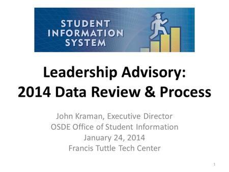 Leadership Advisory: 2014 Data Review & Process John Kraman, Executive Director OSDE Office of Student Information January 24, 2014 Francis Tuttle Tech.