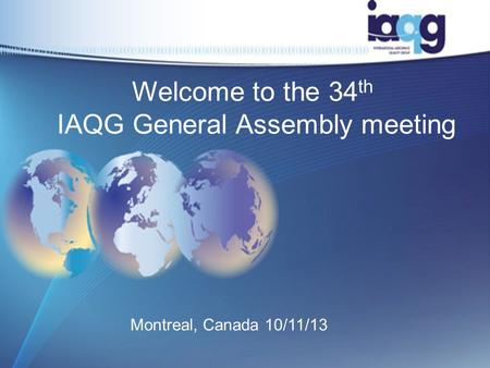 Welcome to the 34 th IAQG General Assembly meeting Montreal, Canada 10/11/13 1.
