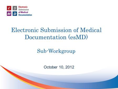 Electronic Submission of Medical Documentation (esMD) Sub-Workgroup October 10, 2012.